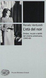 l-eta-del-noir-ombre-incubi-e-delitti-nel-cinema-americano-1940-60-9788806187187-renato-venturelli-libro-cinema-e-teatro